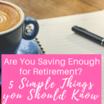 Are You Saving Enough for Retirement? 5 Simple Things you Should Know.