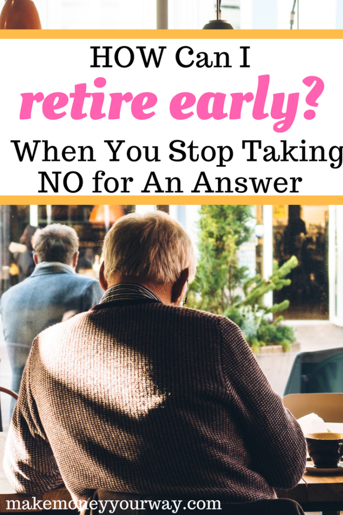 Planning for an early retirement? But, how Can I Retire Early? When You Stop Taking No for An Answer