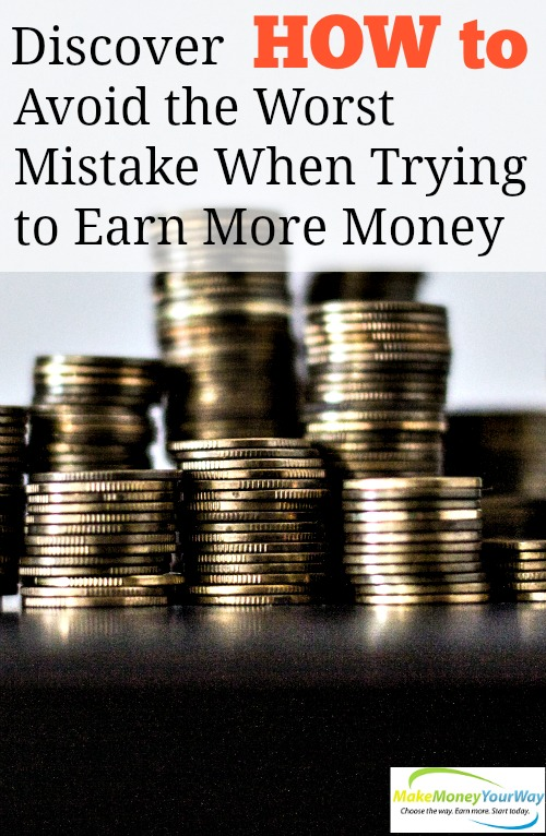 Discover How to Avoid the Worst Mistake When Trying to Earn More Money